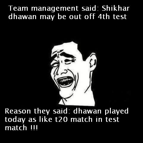 Shikhar dhawan may be out off 4th test bcoz team management say that dhawan played today as like t20 match in test match
