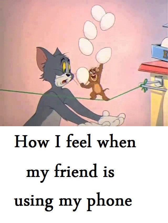 how I feel when my friend is using my phone :)